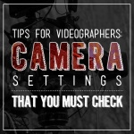 Tips for Videographers: Camera Settings that You Must Check